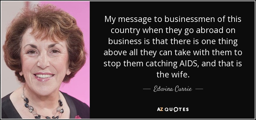 My message to businessmen of this country when they go abroad on business is that there is one thing above all they can take with them to stop them catching AIDS, and that is the wife. - Edwina Currie