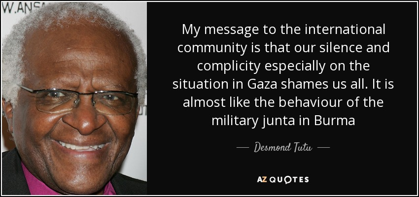 My message to the international community is that our silence and complicity especially on the situation in Gaza shames us all. It is almost like the behaviour of the military junta in Burma - Desmond Tutu