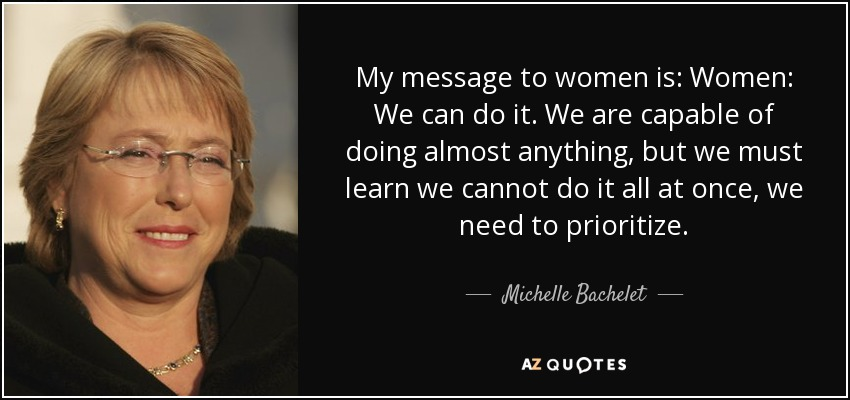 My message to women is: Women: We can do it. We are capable of doing almost anything, but we must learn we cannot do it all at once, we need to prioritize. - Michelle Bachelet