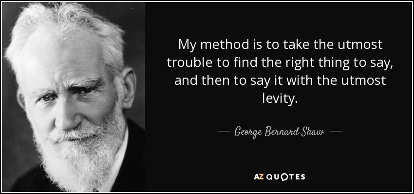 My method is to take the utmost trouble to find the right thing to say, and then to say it with the utmost levity. - George Bernard Shaw