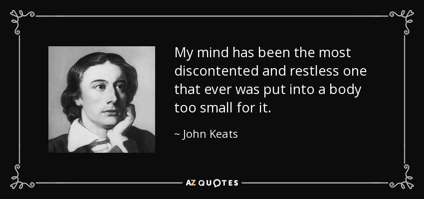 My mind has been the most discontented and restless one that ever was put into a body too small for it. - John Keats