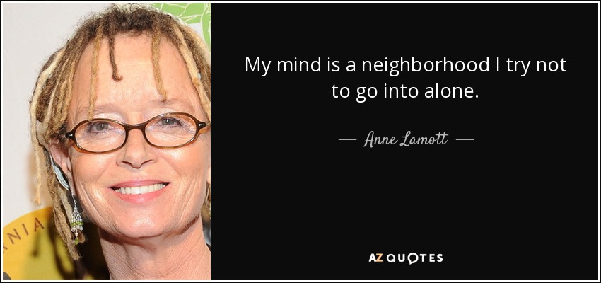 My mind is a neighborhood I try not to go into alone. - Anne Lamott