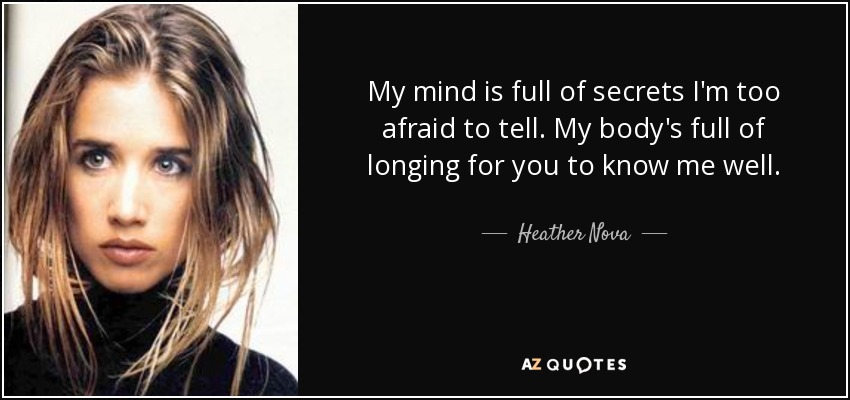 My mind is full of secrets I'm too afraid to tell. My body's full of longing for you to know me well. - Heather Nova