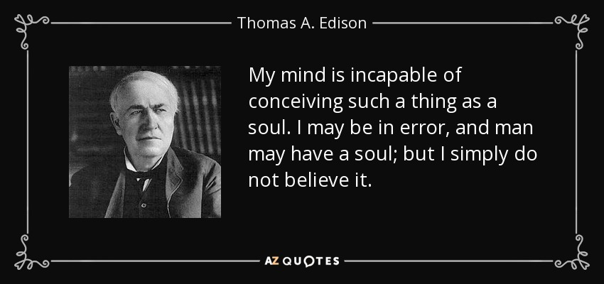 My mind is incapable of conceiving such a thing as a soul. I may be in error, and man may have a soul; but I simply do not believe it. - Thomas A. Edison