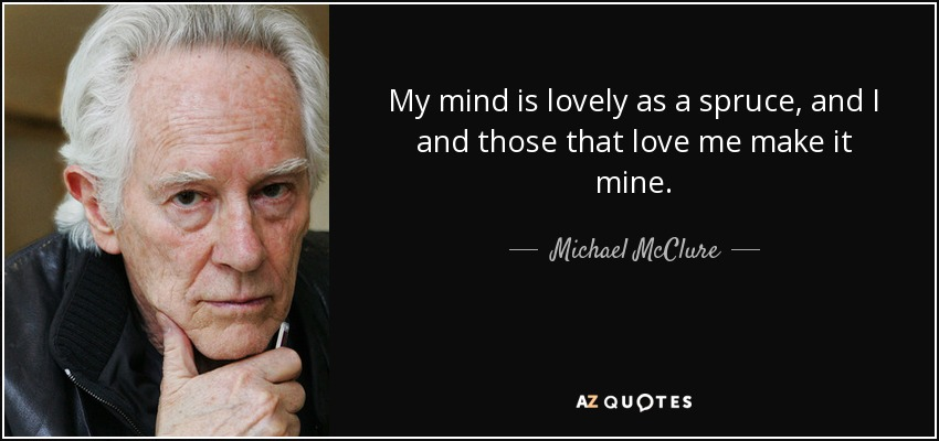 My mind is lovely as a spruce, and I and those that love me make it mine. - Michael McClure