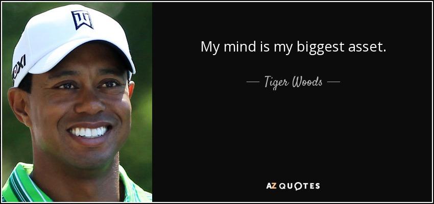 My mind is my biggest asset. - Tiger Woods