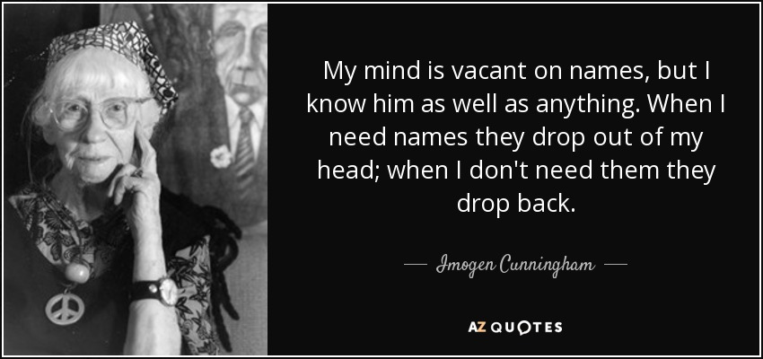 My mind is vacant on names, but I know him as well as anything. When I need names they drop out of my head; when I don't need them they drop back. - Imogen Cunningham