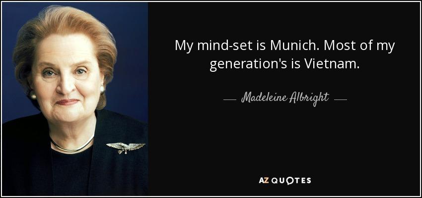 My mind-set is Munich. Most of my generation's is Vietnam. - Madeleine Albright
