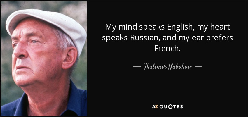 My mind speaks English, my heart speaks Russian, and my ear prefers French. - Vladimir Nabokov