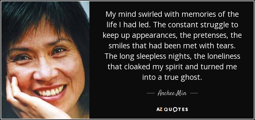 My mind swirled with memories of the life I had led. The constant struggle to keep up appearances, the pretenses, the smiles that had been met with tears. The long sleepless nights, the loneliness that cloaked my spirit and turned me into a true ghost. - Anchee Min