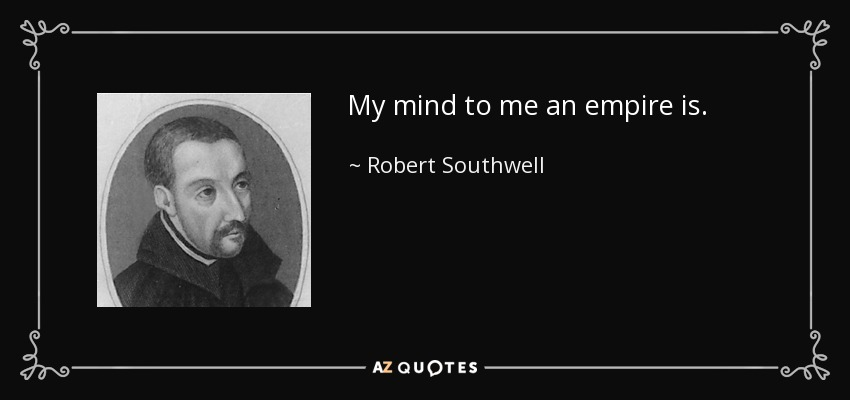 My mind to me an empire is. - Robert Southwell