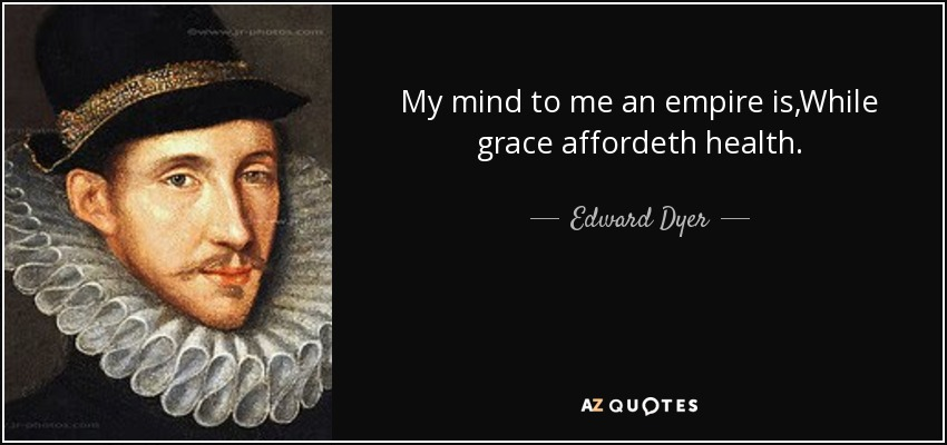 My mind to me an empire is,While grace affordeth health. - Edward Dyer