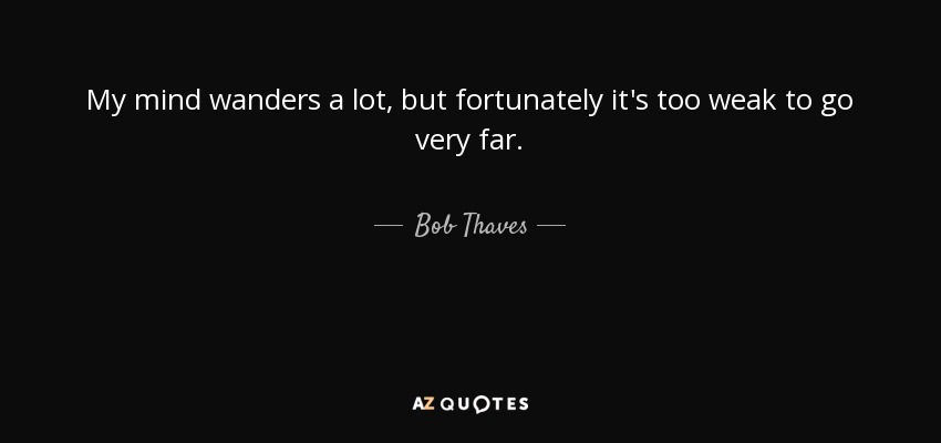 My mind wanders a lot, but fortunately it's too weak to go very far. - Bob Thaves
