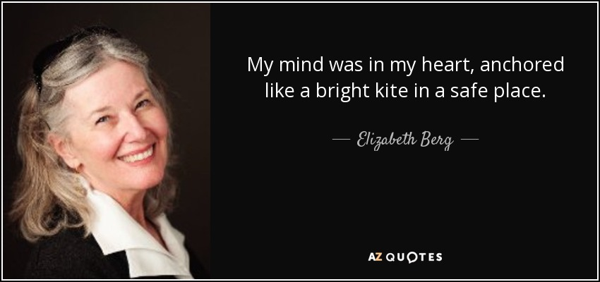 My mind was in my heart, anchored like a bright kite in a safe place. - Elizabeth Berg