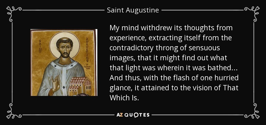 My mind withdrew its thoughts from experience, extracting itself from the contradictory throng of sensuous images, that it might find out what that light was wherein it was bathed... And thus, with the flash of one hurried glance, it attained to the vision of That Which Is. - Saint Augustine