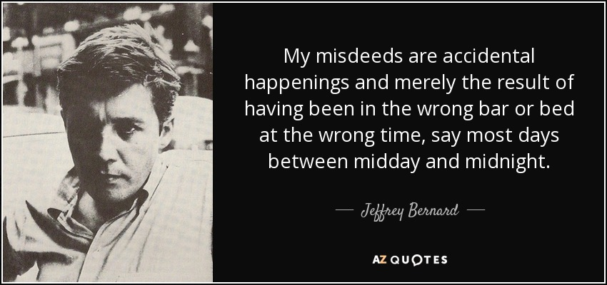 My misdeeds are accidental happenings and merely the result of having been in the wrong bar or bed at the wrong time, say most days between midday and midnight. - Jeffrey Bernard