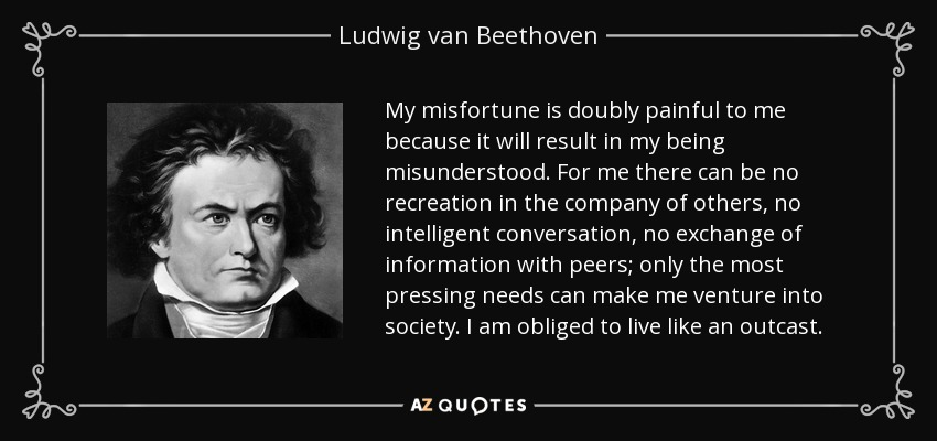 My misfortune is doubly painful to me because it will result in my being misunderstood. For me there can be no recreation in the company of others, no intelligent conversation, no exchange of information with peers; only the most pressing needs can make me venture into society. I am obliged to live like an outcast. - Ludwig van Beethoven