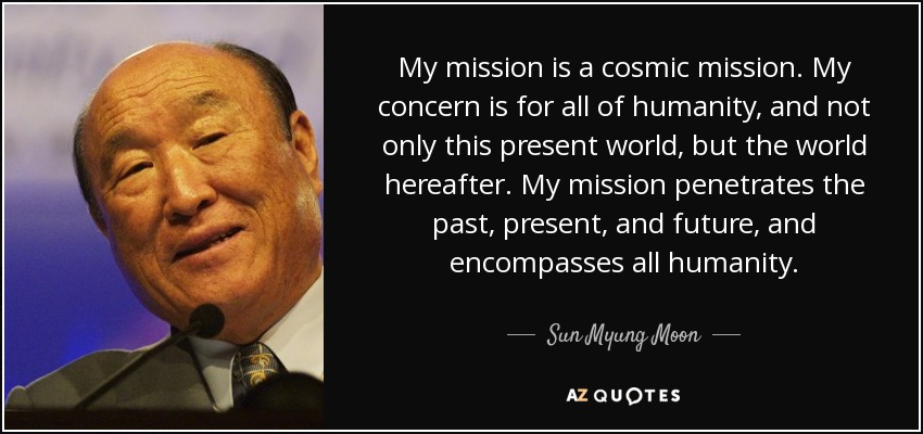 My mission is a cosmic mission. My concern is for all of humanity, and not only this present world, but the world hereafter. My mission penetrates the past, present, and future, and encompasses all humanity. - Sun Myung Moon