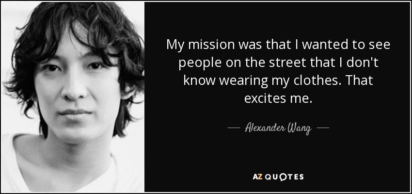 My mission was that I wanted to see people on the street that I don't know wearing my clothes. That excites me. - Alexander Wang