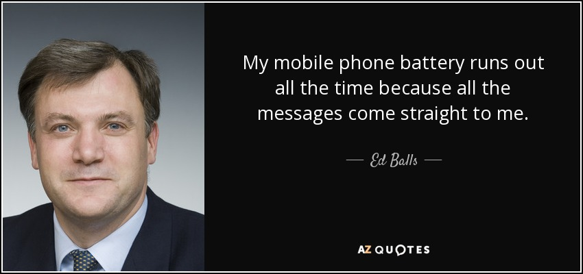 My mobile phone battery runs out all the time because all the messages come straight to me. - Ed Balls