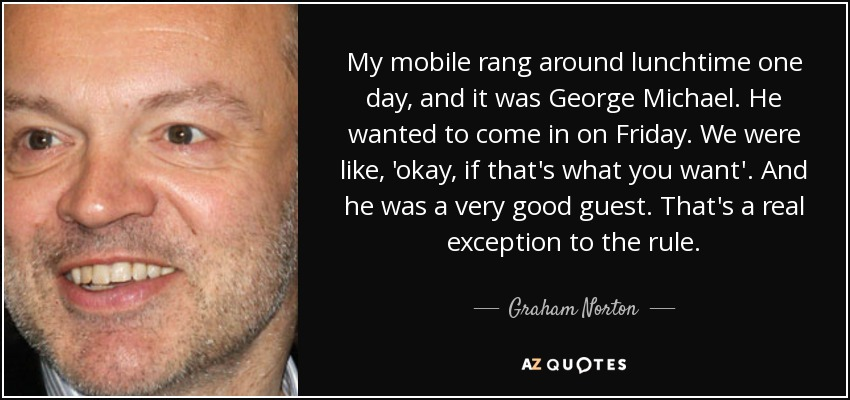 My mobile rang around lunchtime one day, and it was George Michael. He wanted to come in on Friday. We were like, 'okay, if that's what you want'. And he was a very good guest. That's a real exception to the rule. - Graham Norton