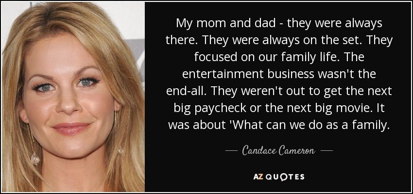 My mom and dad - they were always there. They were always on the set. They focused on our family life. The entertainment business wasn't the end-all. They weren't out to get the next big paycheck or the next big movie. It was about 'What can we do as a family. - Candace Cameron