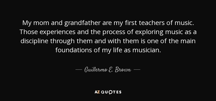 My mom and grandfather are my first teachers of music. Those experiences and the process of exploring music as a discipline through them and with them is one of the main foundations of my life as musician. - Guillermo E. Brown