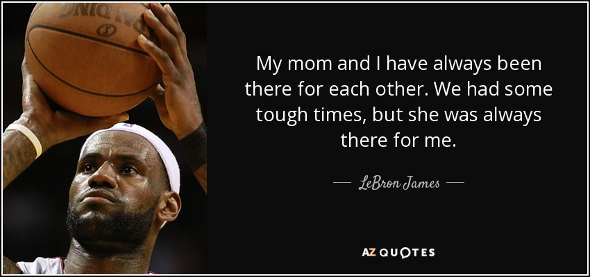 Lebron James Quote My Mom And I Have Always Been There For Each