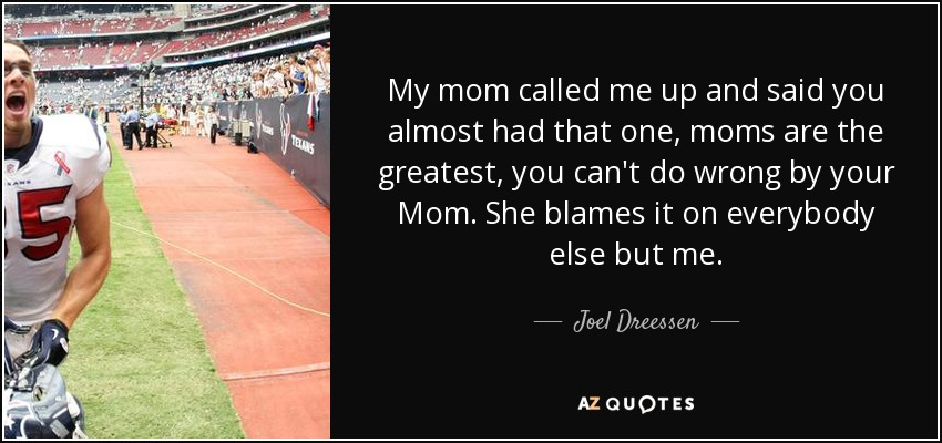 My mom called me up and said you almost had that one, moms are the greatest, you can't do wrong by your Mom. She blames it on everybody else but me. - Joel Dreessen