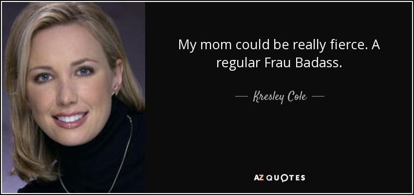 My mom could be really fierce. A regular Frau Badass. - Kresley Cole