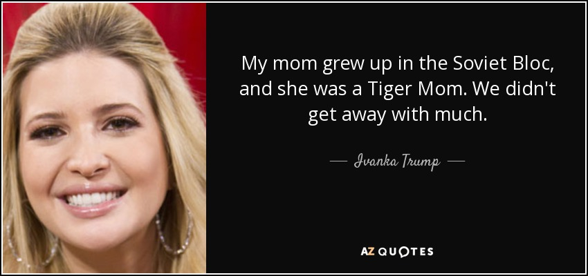 My mom grew up in the Soviet Bloc, and she was a Tiger Mom. We didn't get away with much. - Ivanka Trump