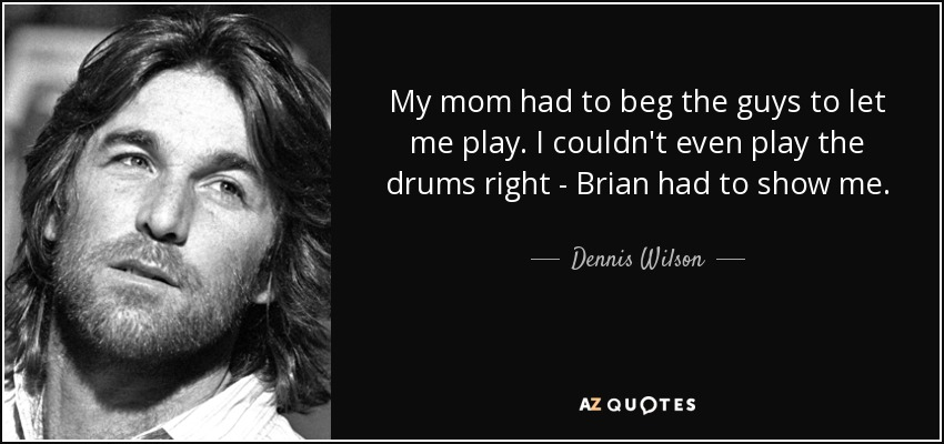 My mom had to beg the guys to let me play. I couldn't even play the drums right - Brian had to show me. - Dennis Wilson