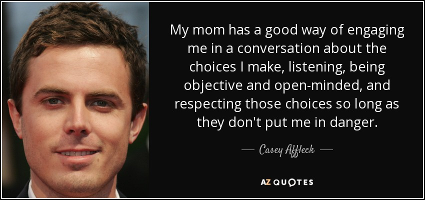 My mom has a good way of engaging me in a conversation about the choices I make, listening, being objective and open-minded, and respecting those choices so long as they don't put me in danger. - Casey Affleck