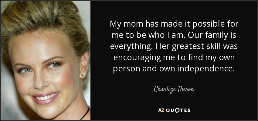 My mom has made it possible for me to be who I am. Our family is everything. Her greatest skill was encouraging me to find my own person and own independence. - Charlize Theron