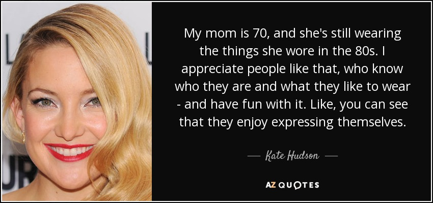 My mom is 70, and she's still wearing the things she wore in the 80s. I appreciate people like that, who know who they are and what they like to wear - and have fun with it. Like, you can see that they enjoy expressing themselves. - Kate Hudson