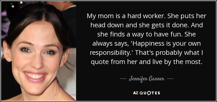 My mom is a hard worker. She puts her head down and she gets it done. And she finds a way to have fun. She always says, 'Happiness is your own responsibility.' That's probably what I quote from her and live by the most. - Jennifer Garner
