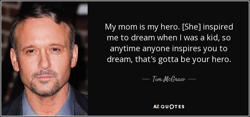My mom is my hero. [She] inspired me to dream when I was a kid, so anytime anyone inspires you to dream, that's gotta be your hero. - Tim McGraw