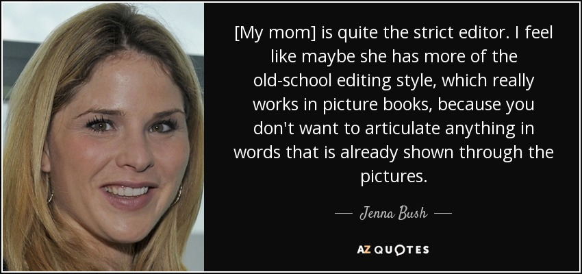 [My mom] is quite the strict editor. I feel like maybe she has more of the old-school editing style, which really works in picture books, because you don't want to articulate anything in words that is already shown through the pictures. - Jenna Bush
