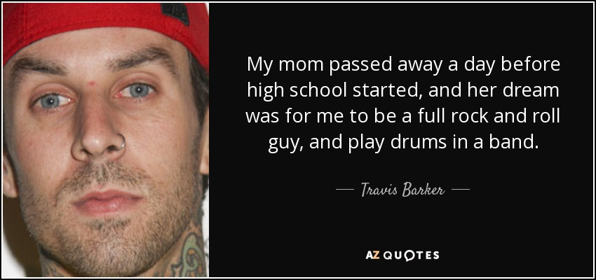 My mom passed away a day before high school started, and her dream was for me to be a full rock and roll guy, and play drums in a band. - Travis Barker