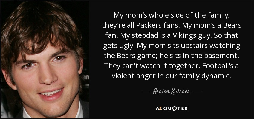 My mom's whole side of the family, they're all Packers fans. My mom's a Bears fan. My stepdad is a Vikings guy. So that gets ugly. My mom sits upstairs watching the Bears game; he sits in the basement. They can't watch it together. Football's a violent anger in our family dynamic. - Ashton Kutcher