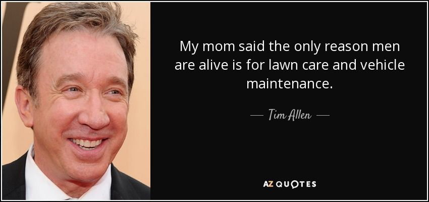 My mom said the only reason men are alive is for lawn care and vehicle maintenance. - Tim Allen