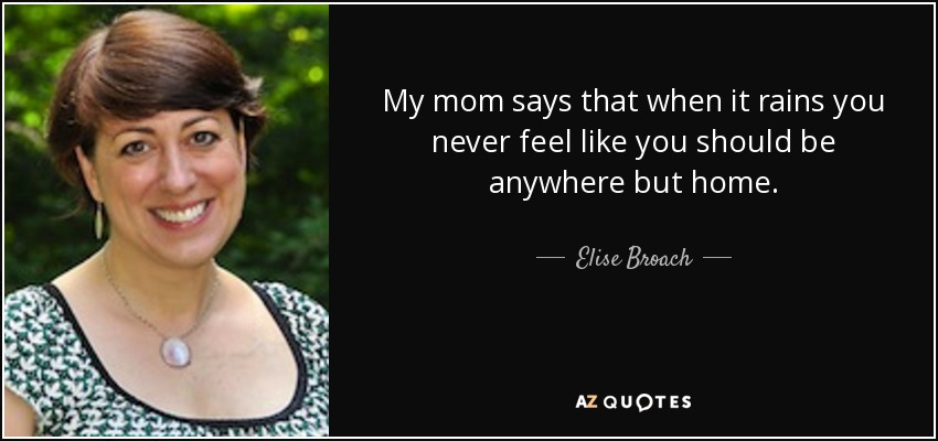 My mom says that when it rains you never feel like you should be anywhere but home. - Elise Broach