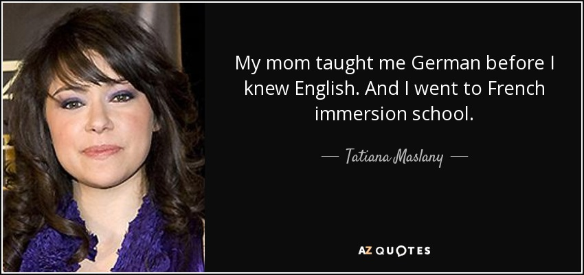 My mom taught me German before I knew English. And I went to French immersion school. - Tatiana Maslany