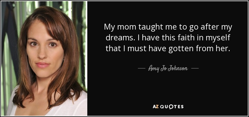 Amy Jo Johnson Quote My Mom Taught Me To Go After My Dreams I