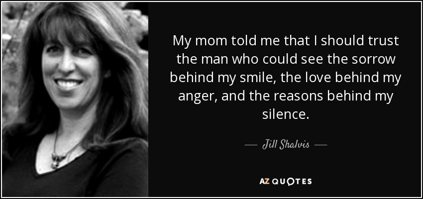 My mom told me that I should trust the man who could see the sorrow behind my smile, the love behind my anger, and the reasons behind my silence. - Jill Shalvis