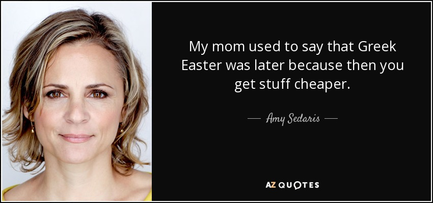 My mom used to say that Greek Easter was later because then you get stuff cheaper. - Amy Sedaris