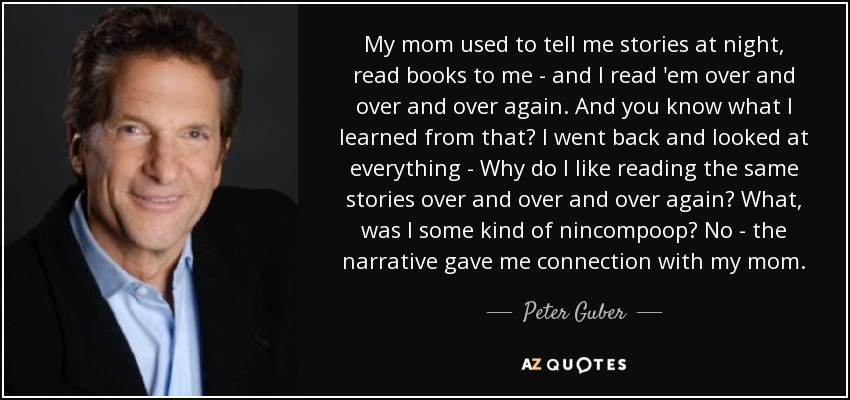 My mom used to tell me stories at night, read books to me - and I read 'em over and over and over again. And you know what I learned from that? I went back and looked at everything - Why do I like reading the same stories over and over and over again? What, was I some kind of nincompoop? No - the narrative gave me connection with my mom. - Peter Guber