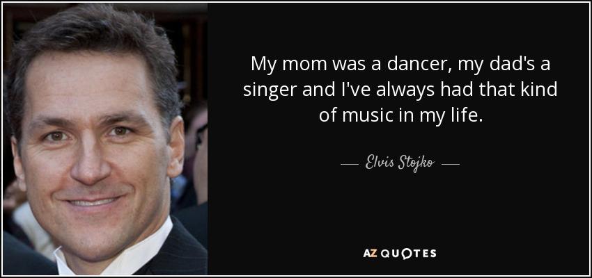 My mom was a dancer, my dad's a singer and I've always had that kind of music in my life. - Elvis Stojko