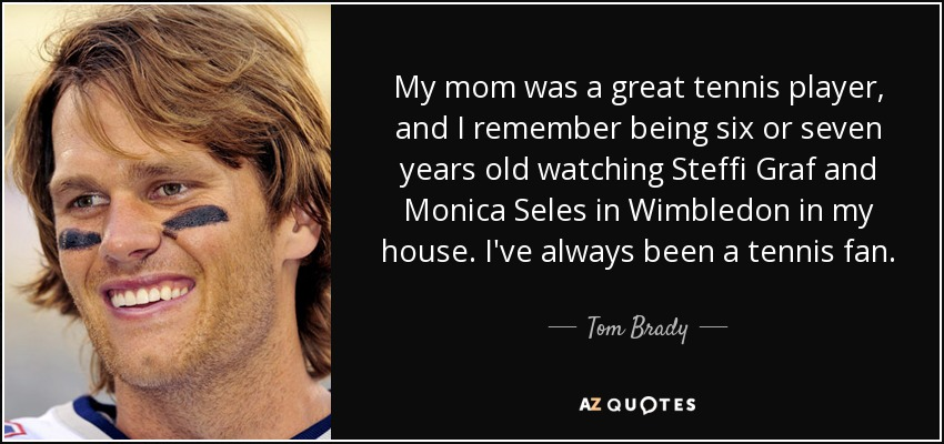 My mom was a great tennis player, and I remember being six or seven years old watching Steffi Graf and Monica Seles in Wimbledon in my house. I've always been a tennis fan. - Tom Brady