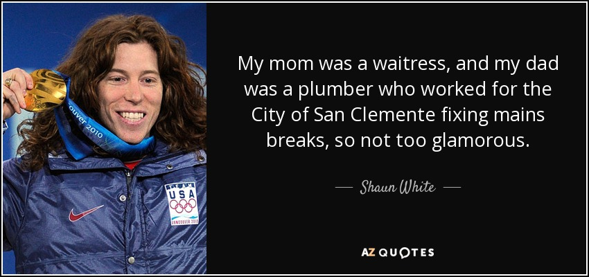 My mom was a waitress, and my dad was a plumber who worked for the City of San Clemente fixing mains breaks, so not too glamorous. - Shaun White
